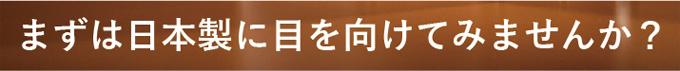 まずは日本製に目を向けてみませんか?